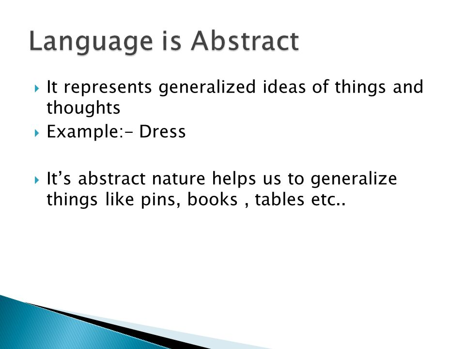 Language is Abstract It represents generalized ideas of things and thoughts. Example:- Dress.