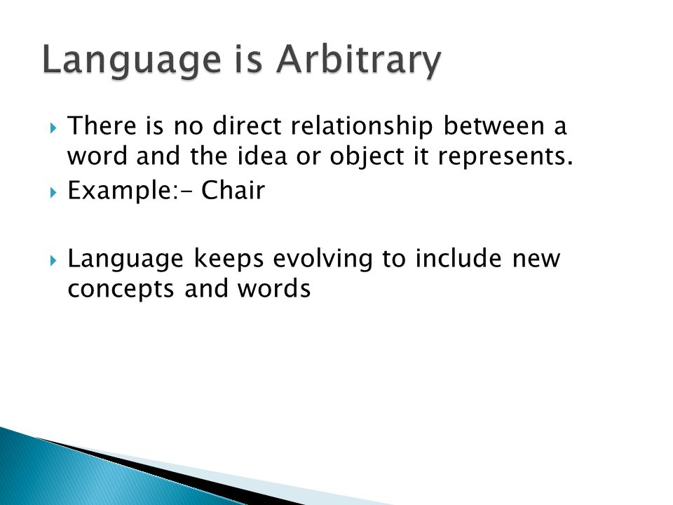 Language is Arbitrary There is no direct relationship between a word and the idea or object it represents.