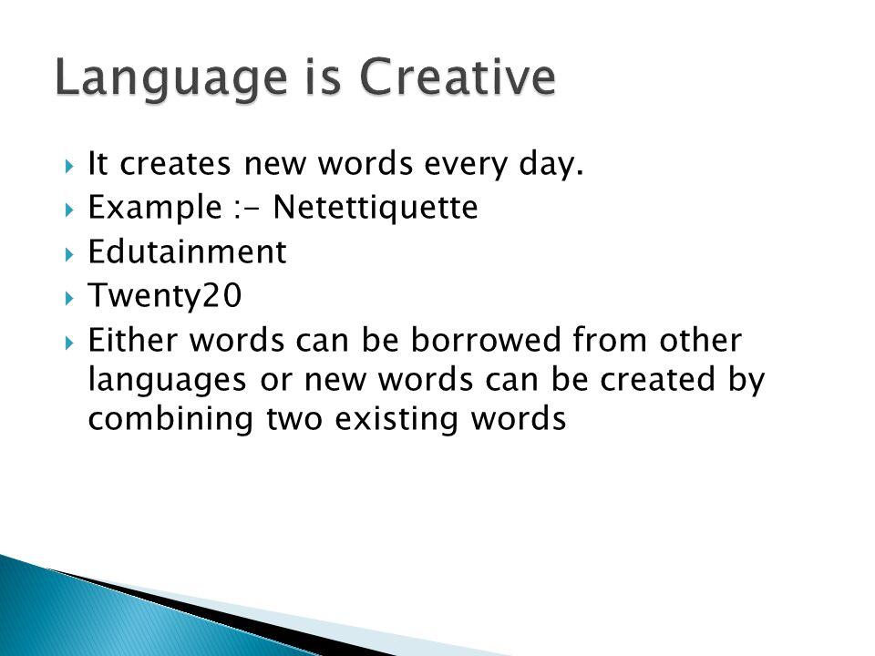 Language is Creative It creates new words every day.