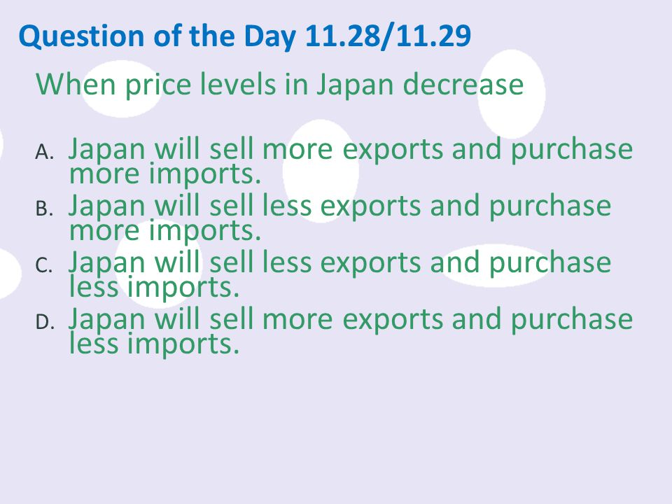 Question of the Day 11.28/11.29 When price levels in Japan decrease. Japan will sell more exports and purchase more imports.