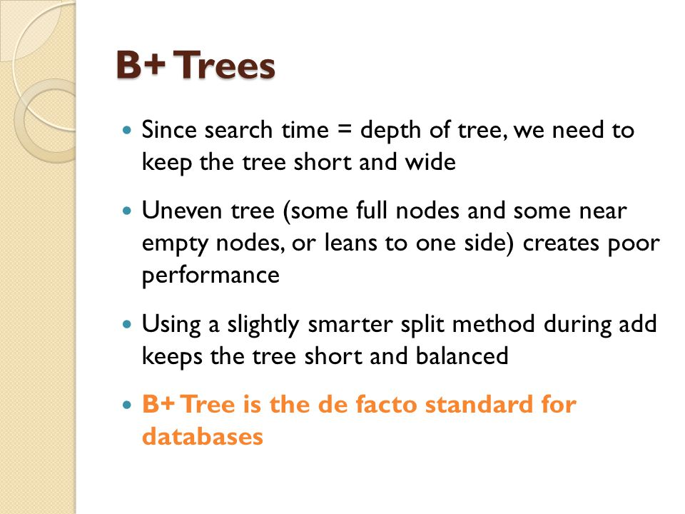 B+ Trees Since search time = depth of tree, we need to keep the tree short and wide.