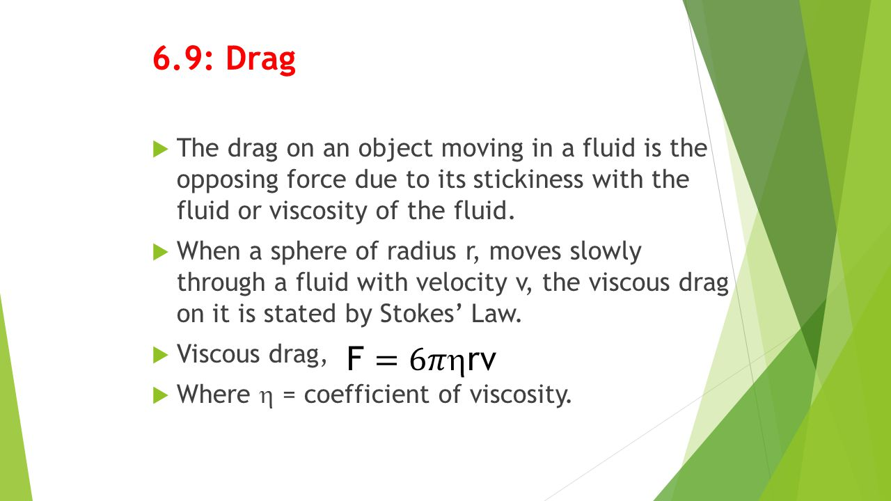 6.9: Drag The drag on an object moving in a fluid is the opposing force due to its stickiness with the fluid or viscosity of the fluid.