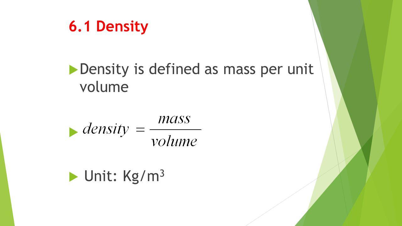 6.1 Density Density is defined as mass per unit volume Unit: Kg/m3