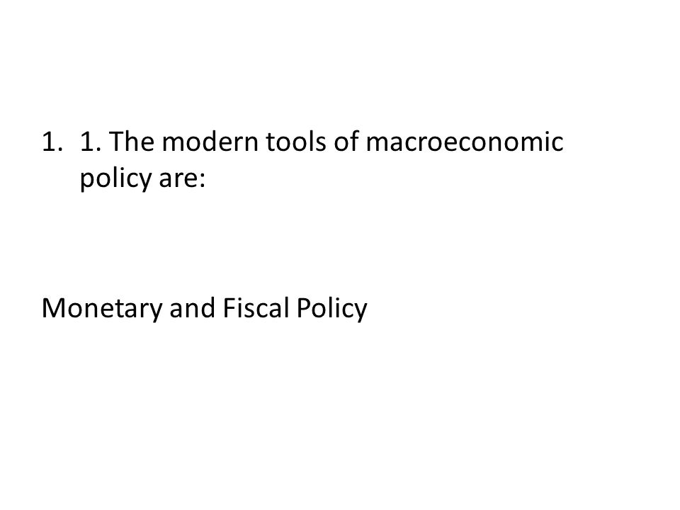 1. The modern tools of macroeconomic policy are: