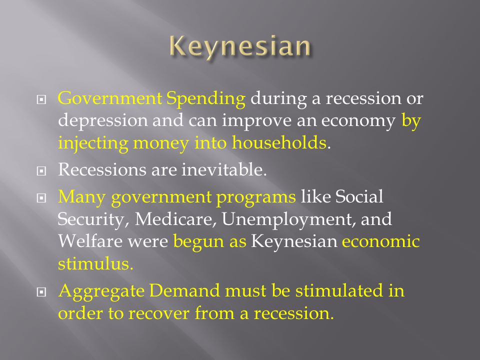 Keynesian Government Spending during a recession or depression and can improve an economy by injecting money into households.