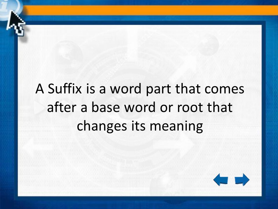 A Suffix is a word part that comes after a base word or root that changes its meaning