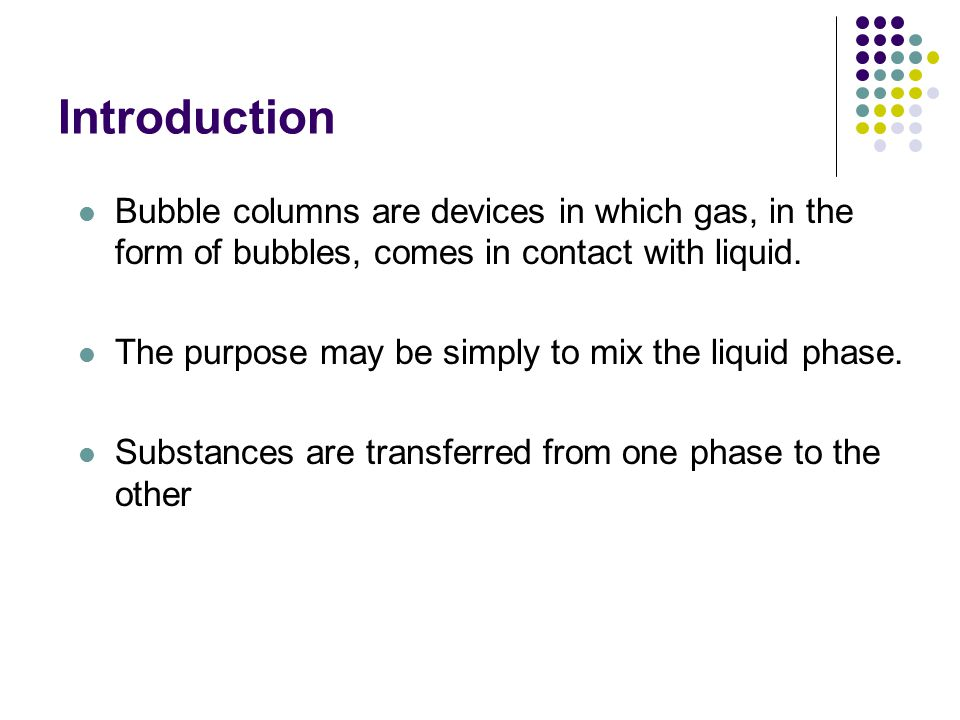 Introduction Bubble columns are devices in which gas, in the form of bubbles, comes in contact with liquid.