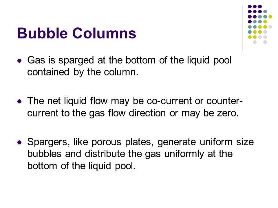Bubble Columns Gas is sparged at the bottom of the liquid pool contained by the column.