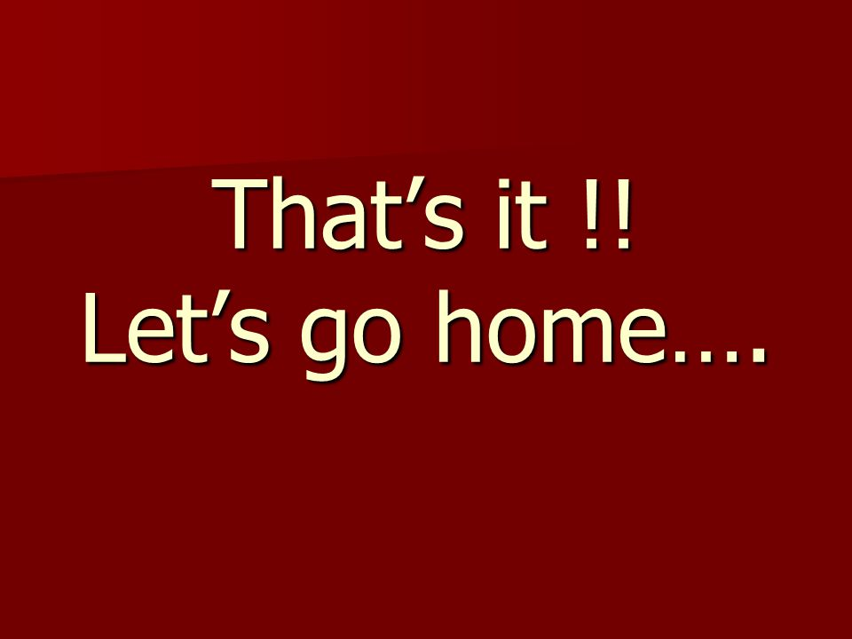 That's it !! Let's go home….