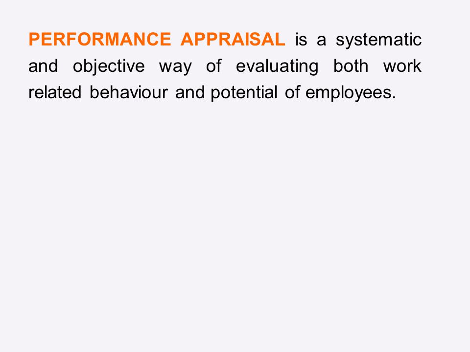 PERFORMANCE APPRAISAL is a systematic and objective way of evaluating both work related behaviour and potential of employees.
