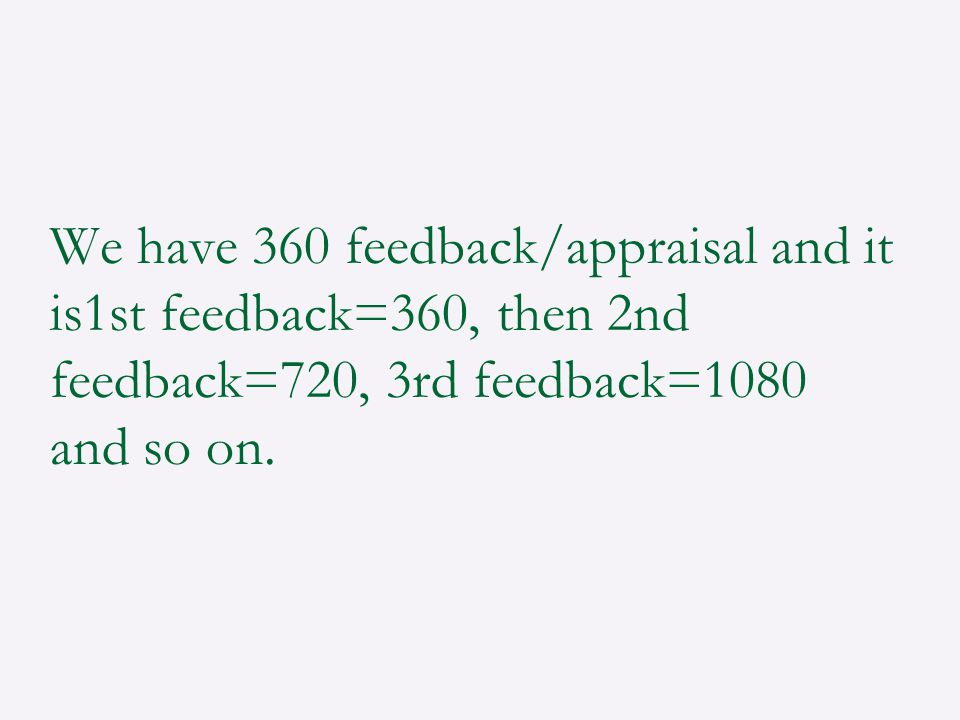 We have 360 feedback/appraisal and it is1st feedback=360, then 2nd feedback=720, 3rd feedback=1080 and so on.