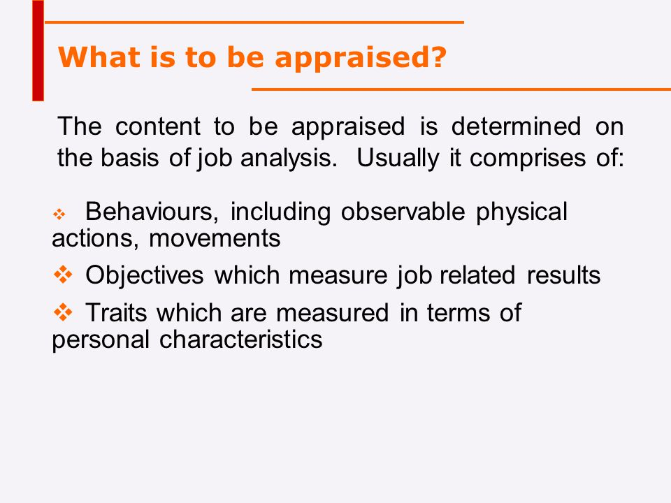 What is to be appraised The content to be appraised is determined on the basis of job analysis. Usually it comprises of: