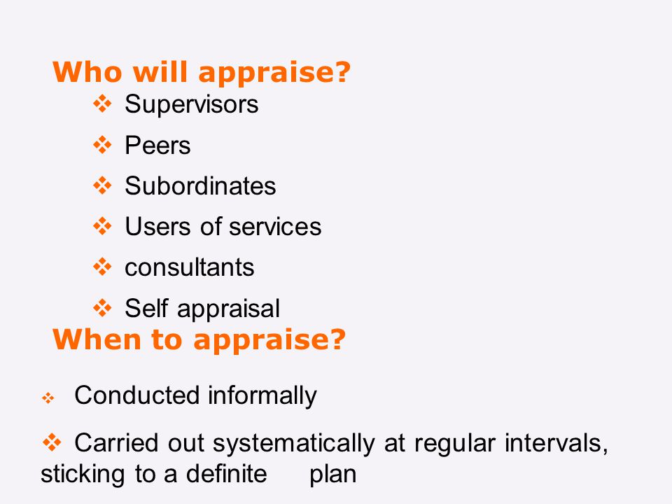 Who will appraise When to appraise Supervisors Peers Subordinates