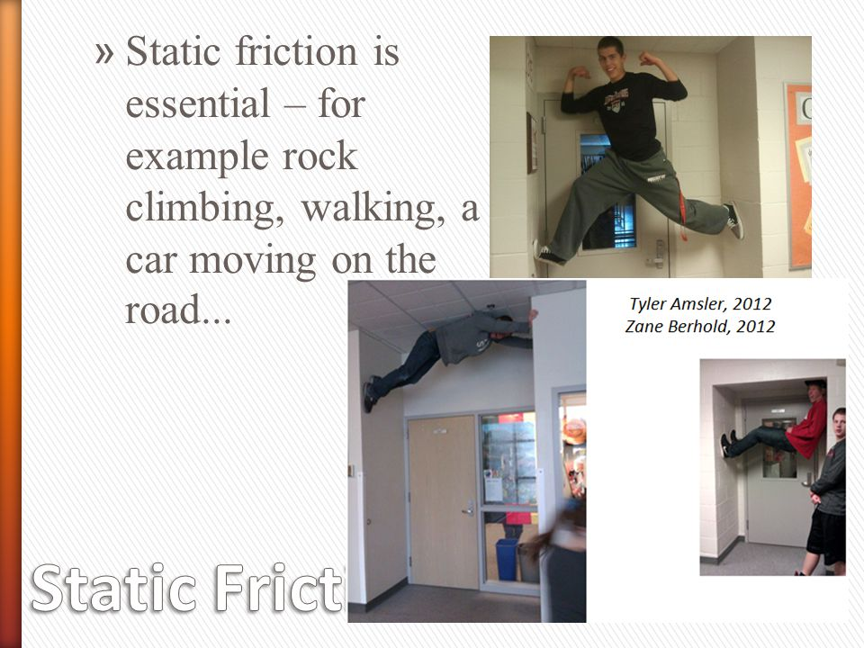 Static friction is essential – for example rock climbing, walking, a car moving on the road...