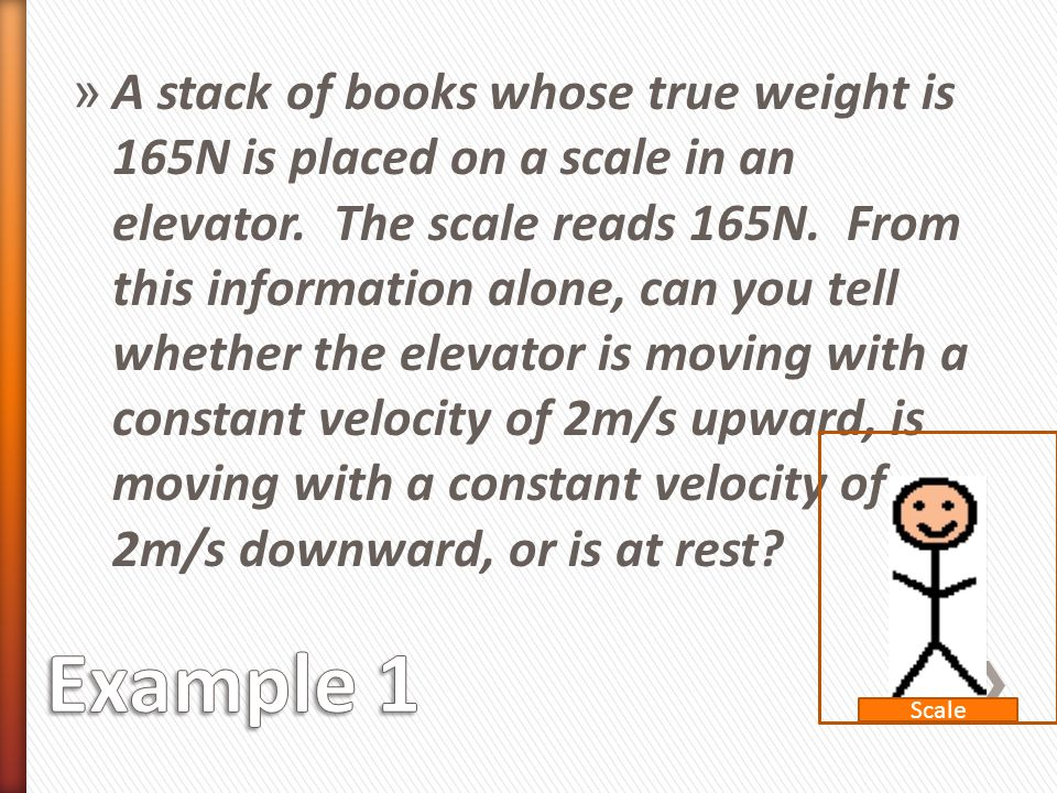 A stack of books whose true weight is 165N is placed on a scale in an elevator. The scale reads 165N. From this information alone, can you tell whether the elevator is moving with a constant velocity of 2m/s upward, is moving with a constant velocity of 2m/s downward, or is at rest