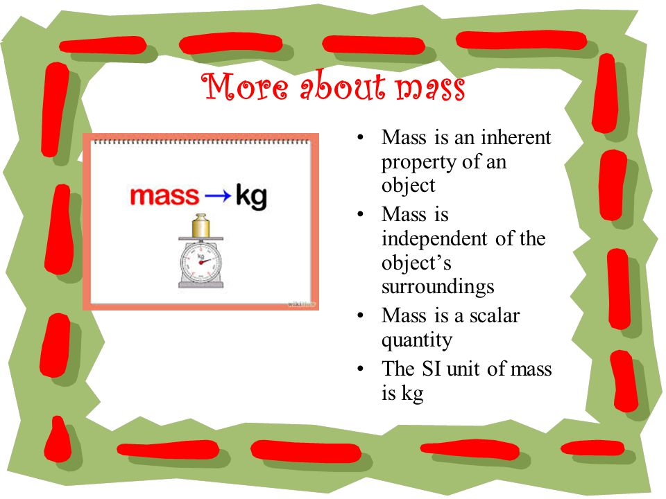 More about mass Mass is an inherent property of an object