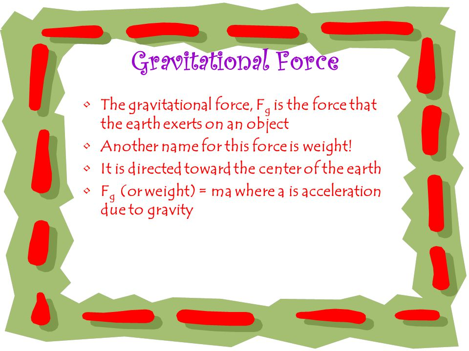 Gravitational Force The gravitational force, Fg is the force that the earth exerts on an object. Another name for this force is weight!