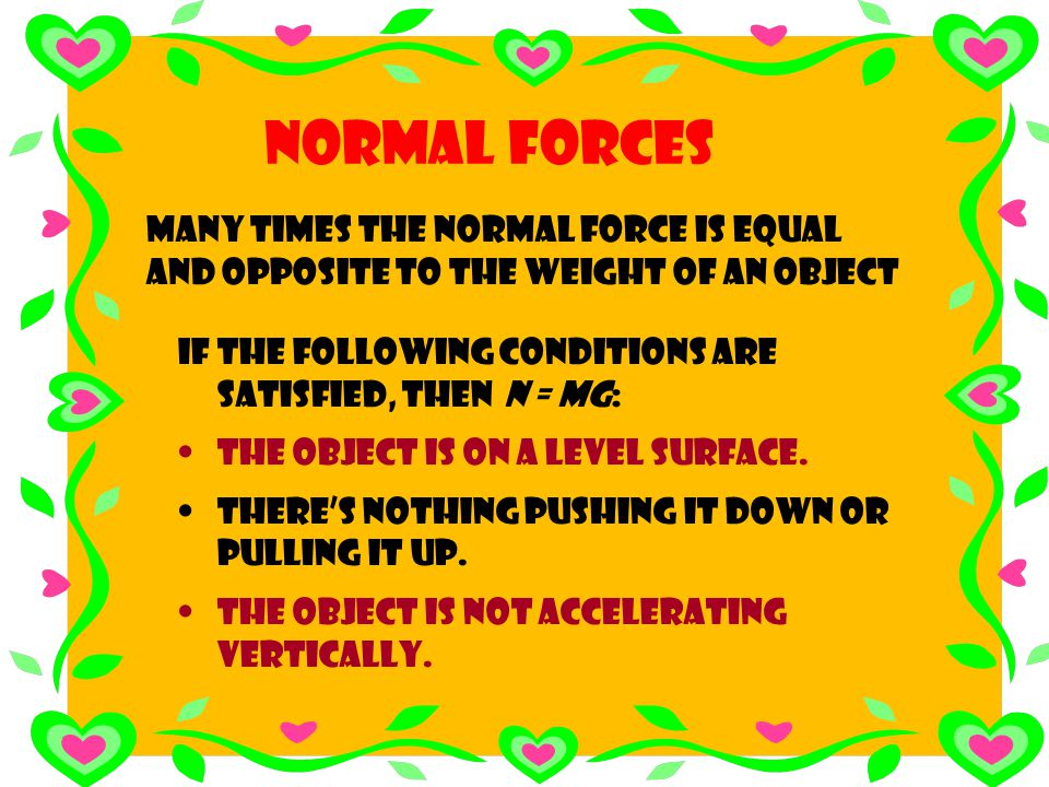 Normal Forces Many times the normal force is equal and opposite to the weight of an object. If the following conditions are satisfied, then N = mg: