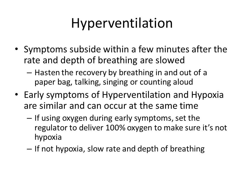 Hyperventilation Symptoms subside within a few minutes after the rate and depth of breathing are slowed.