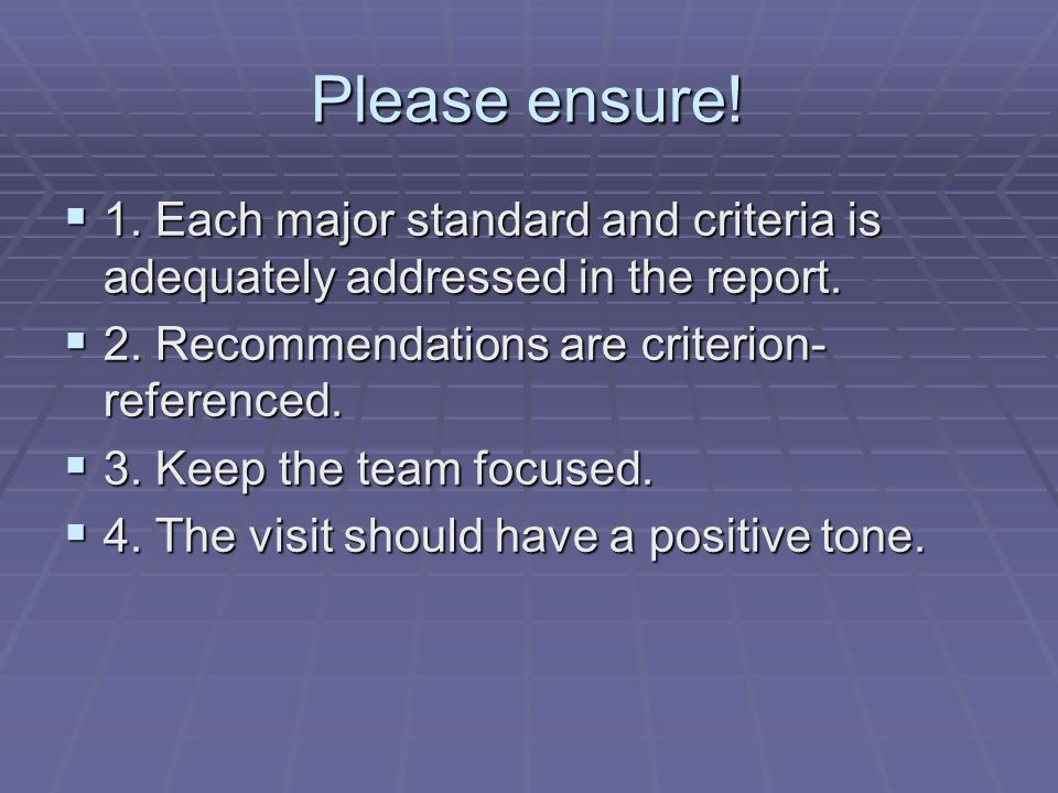 Please ensure! 1. Each major standard and criteria is adequately addressed in the report. 2. Recommendations are criterion-referenced.