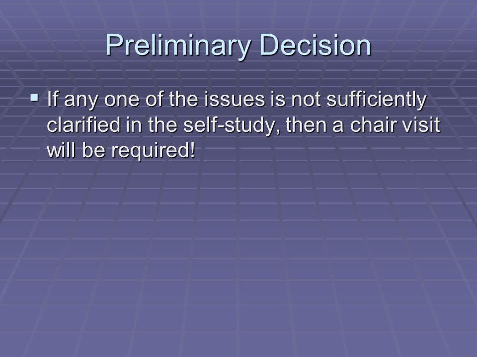Preliminary DecisionIf any one of the issues is not sufficiently clarified in the self-study, then a chair visit will be required!