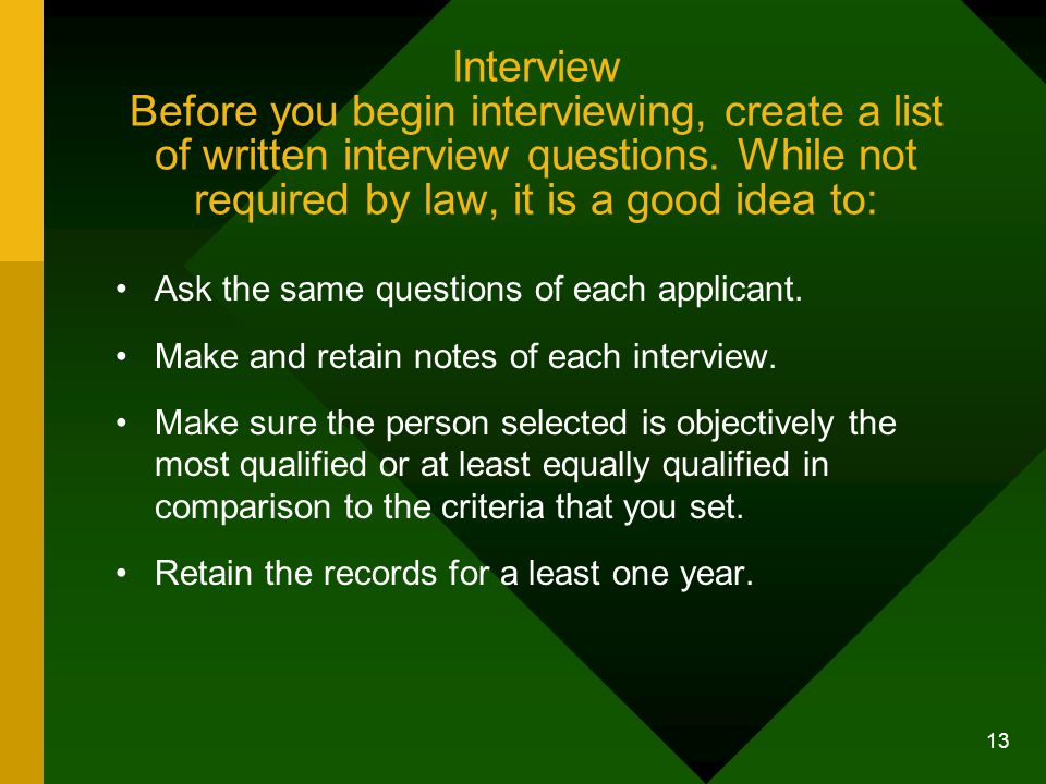 Interview Before you begin interviewing, create a list of written interview questions. While not required by law, it is a good idea to: