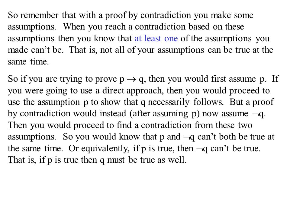 So remember that with a proof by contradiction you make some assumptions. When you reach a contradiction based on these assumptions then you know that at least one of the assumptions you made can't be. That is, not all of your assumptions can be true at the same time.