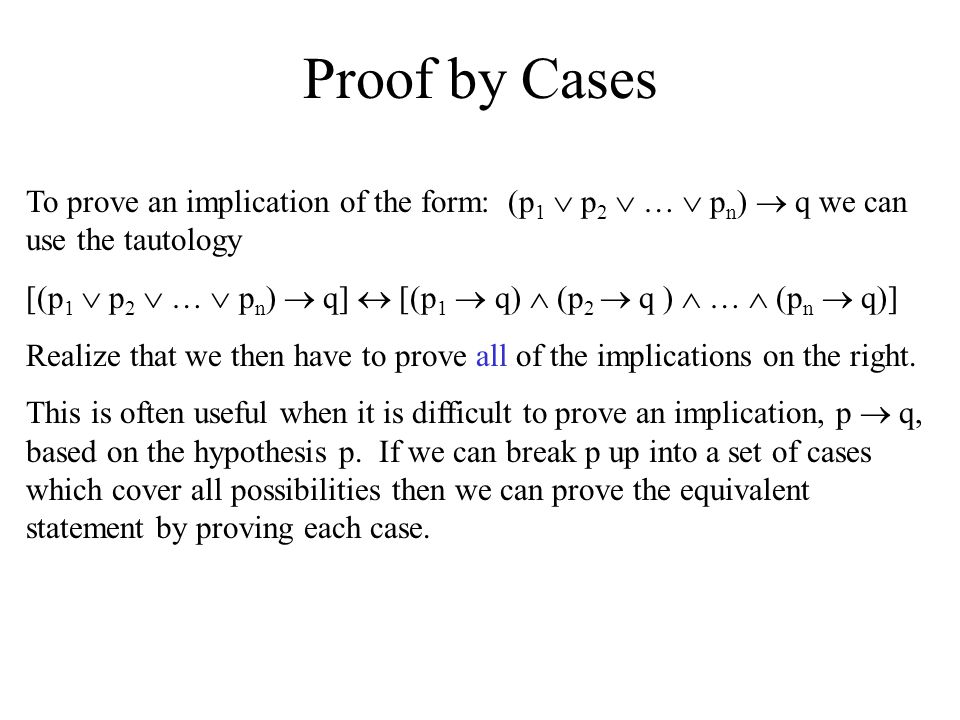 Proof by Cases To prove an implication of the form: (p1  p2  …  pn)  q we can use the tautology.