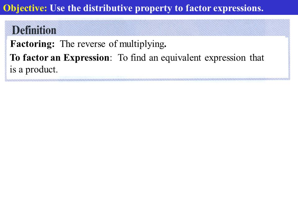Objective: Use the distributive property to factor expressions.