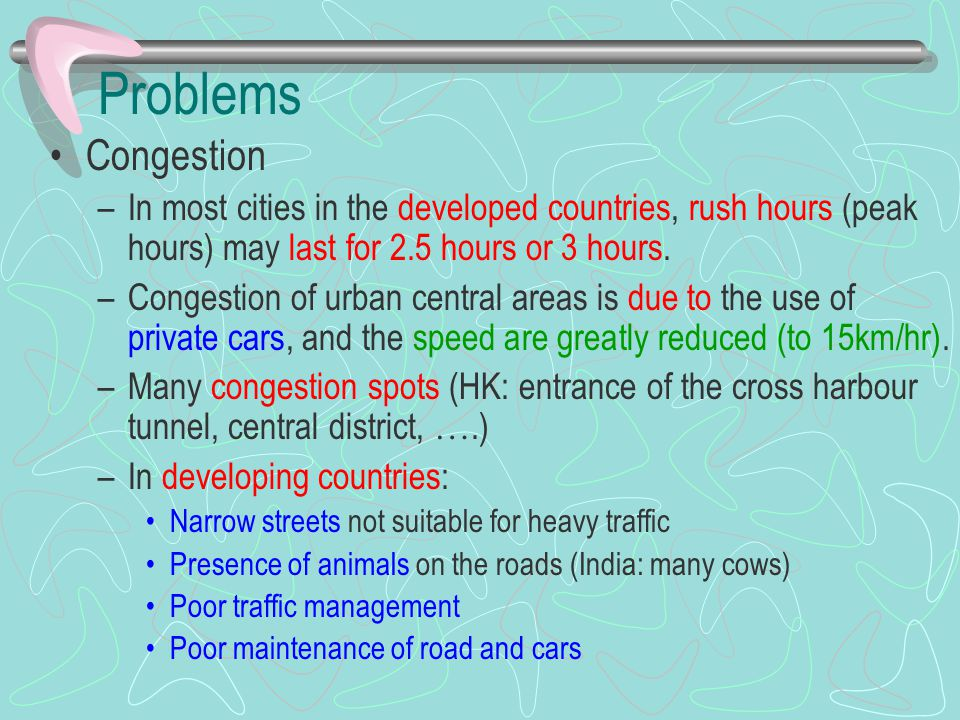 Problems Congestion. In most cities in the developed countries, rush hours (peak hours) may last for 2.5 hours or 3 hours.
