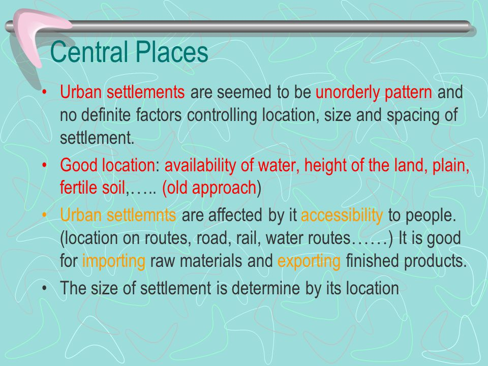 Central Places Urban settlements are seemed to be unorderly pattern and no definite factors controlling location, size and spacing of settlement.