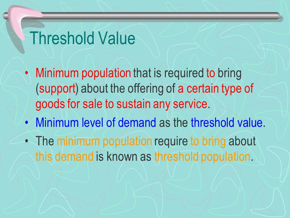 Threshold Value Minimum population that is required to bring (support) about the offering of a certain type of goods for sale to sustain any service.