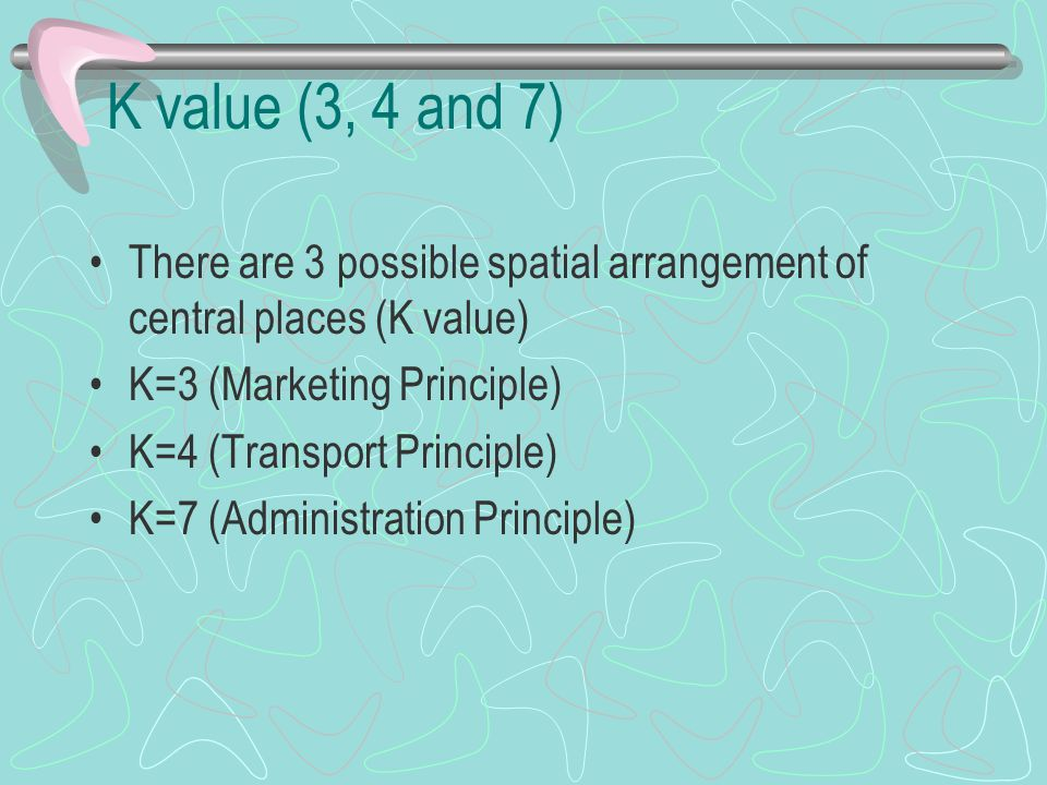 K value (3, 4 and 7) There are 3 possible spatial arrangement of central places (K value) K=3 (Marketing Principle)