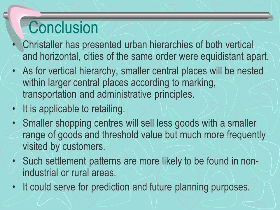 Conclusion Christaller has presented urban hierarchies of both vertical and horizontal, cities of the same order were equidistant apart.