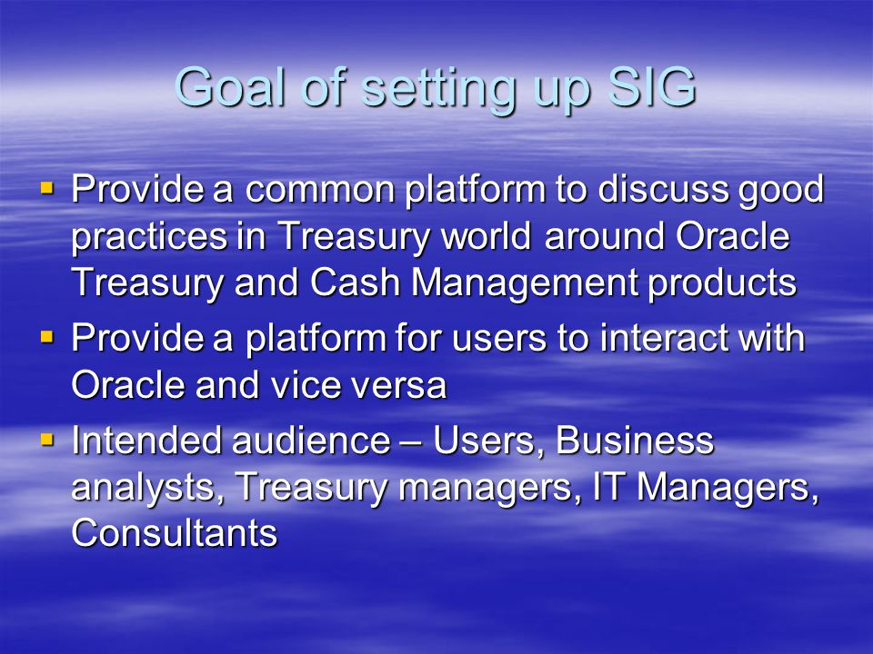 Goal of setting up SIG Provide a common platform to discuss good practices in Treasury world around Oracle Treasury and Cash Management products.
