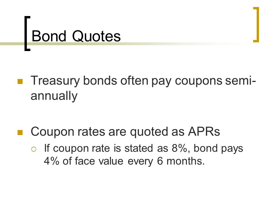 Bond Quotes Treasury bonds often pay coupons semi-annually