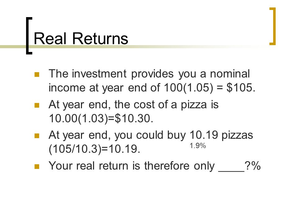 Real Returns The investment provides you a nominal income at year end of 100(1.05) = $105. At year end, the cost of a pizza is 10.00(1.03)=$10.30.