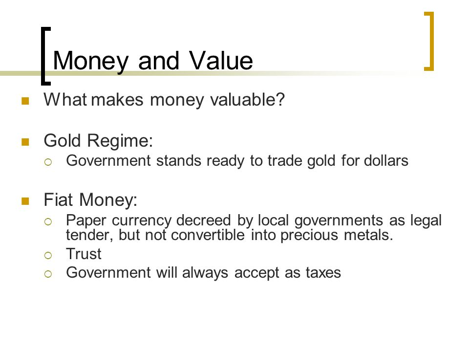 Money and Value What makes money valuable Gold Regime: Fiat Money: