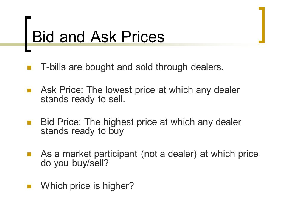 Bid and Ask Prices T-bills are bought and sold through dealers.