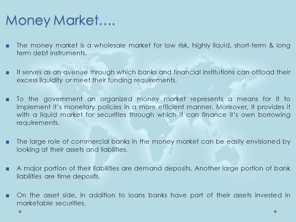 Money Market…. The money market is a wholesale market for low risk, highly liquid, short-term & long term debt instruments.