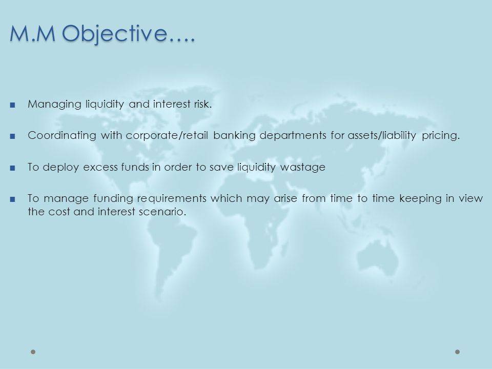 M.M Objective…. Managing liquidity and interest risk.