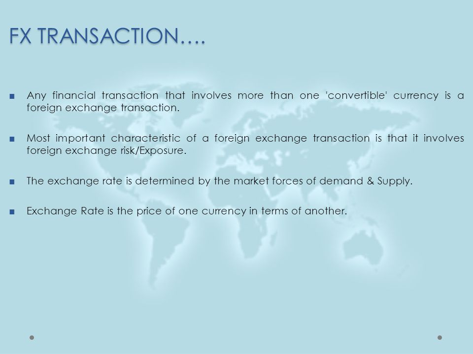 FX TRANSACTION…. Any financial transaction that involves more than one convertible currency is a foreign exchange transaction.