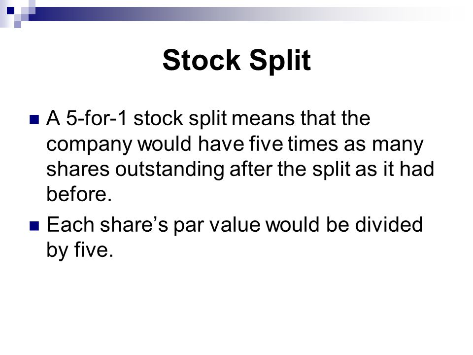 Stock Split A 5-for-1 stock split means that the company would have five times as many shares outstanding after the split as it had before.