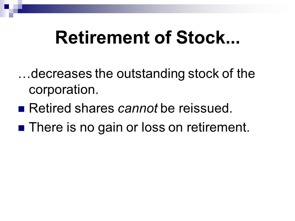 Retirement of Stock... …decreases the outstanding stock of the corporation. Retired shares cannot be reissued.