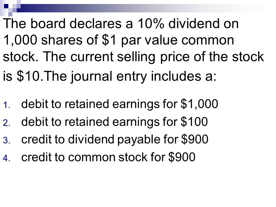 The board declares a 10% dividend on 1,000 shares of $1 par value common stock. The current selling price of the stock is $10.The journal entry includes a: