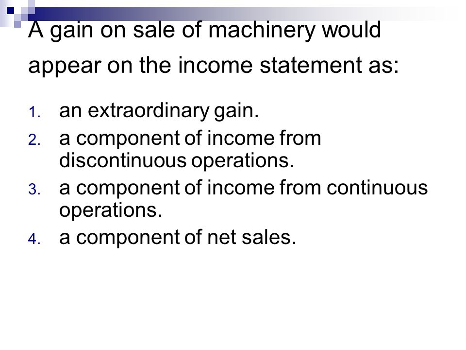 A gain on sale of machinery would appear on the income statement as: