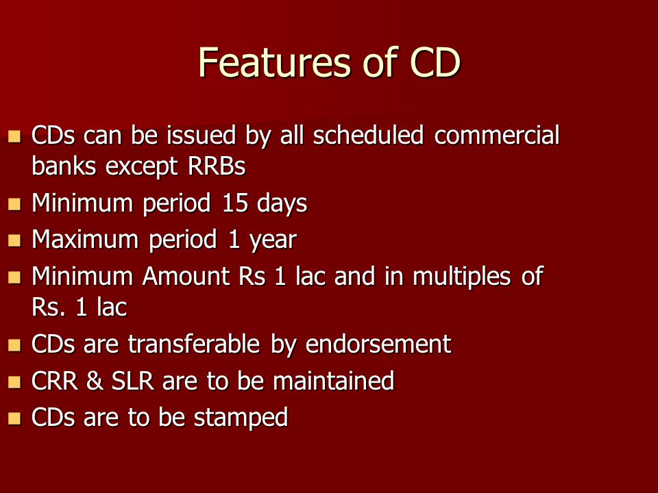 Features of CD CDs can be issued by all scheduled commercial banks except RRBs. Minimum period 15 days.