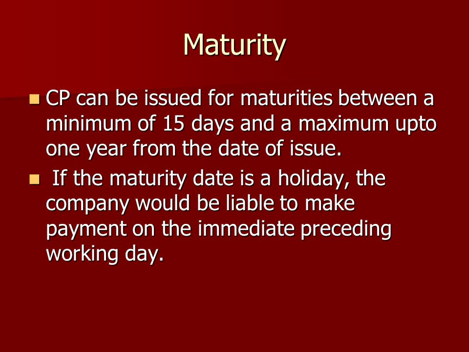 Maturity CP can be issued for maturities between a minimum of 15 days and a maximum upto one year from the date of issue.