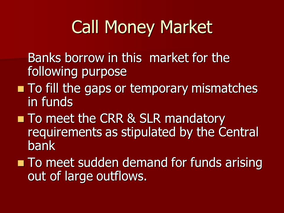 Call Money Market Banks borrow in this market for the following purpose. To fill the gaps or temporary mismatches in funds.