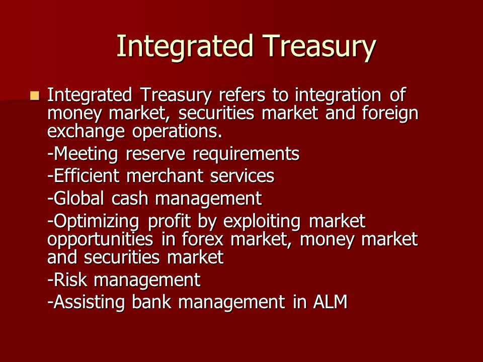 Integrated Treasury Integrated Treasury refers to integration of money market, securities market and foreign exchange operations.